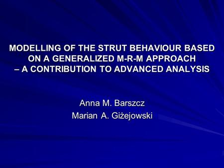MODELLING OF THE STRUT BEHAVIOUR BASED ON A GENERALIZED M-R-M APPROACH – A CONTRIBUTION TO ADVANCED ANALYSIS Anna M. Barszcz Marian A. Giżejowski.