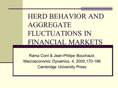 HERD BEHAVIOR AND AGGREGATE FLUCTUATIONS IN FINANCIAL MARKETS Rama Cont & Jean-Philipe Bouchaud. Macroeconomic Dynamics, 4, 2000,170-196 Cambridge University.