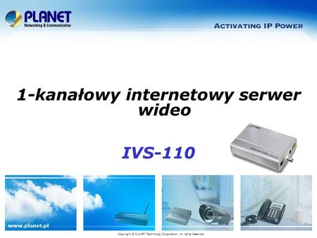 Www.planet.pl Copyright © PLANET Technology Corporation. All rights reserved. 1-kanałowy internetowy serwer wideo IVS-110.