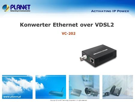 Www.planet.pl VC-202 Konwerter Ethernet over VDSL2 Copyright © PLANET Technology Corporation. All rights reserved.