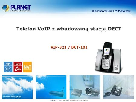 Www.planet.pl VIP-321 / DCT-101 Telefon VoIP z wbudowaną stacją DECT Copyright © PLANET Technology Corporation. All rights reserved.