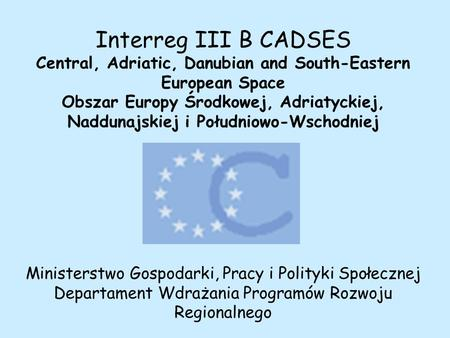 Interreg III B CADSES Central, Adriatic, Danubian and South-Eastern European Space Obszar Europy Środkowej, Adriatyckiej, Naddunajskiej i Południowo-Wschodniej.