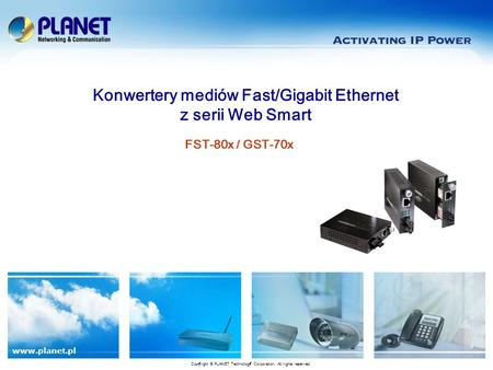 Www.planet.pl FST-80x / GST-70x Konwertery mediów Fast/Gigabit Ethernet z serii Web Smart Copyright © PLANET Technology Corporation. All rights reserved.