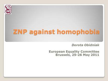 ZNP against homophobia Dorota Obidniak European Equality Committee Brussels, 25-26 May 2011.
