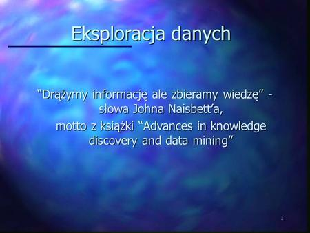 1 Eksploracja danych Drążymy informację ale zbieramy wiedzę - słowa Johna Naisbetta, motto z książki Advances in knowledge discovery and data mining.