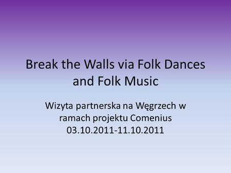 Break the Walls via Folk Dances and Folk Music Wizyta partnerska na Węgrzech w ramach projektu Comenius 03.10.2011-11.10.2011.