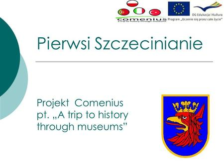 Pierwsi Szczecinianie Projekt Comenius pt. A trip to history through museums.