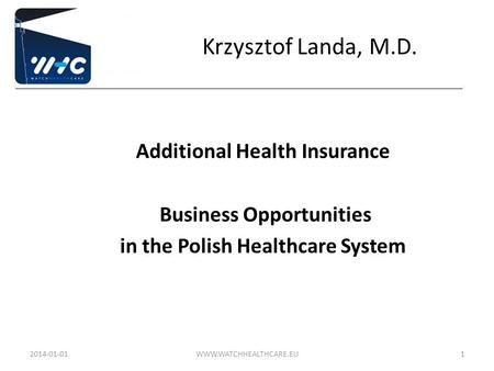 Krzysztof Landa, M.D. Additional Health Insurance Business Opportunities in the Polish Healthcare System 2014-01-01WWW.WATCHHEALTHCARE.EU1.