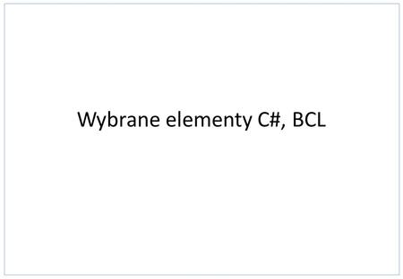 Wybrane elementy C#, BCL. Struktura programu C# // Namespace Declaration using System; namespace MyProgram { // helper class class OutputClass { string.