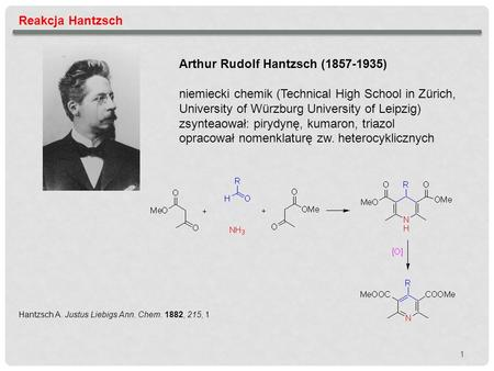 1 Reakcja Hantzsch Arthur Rudolf Hantzsch (1857-1935) niemiecki chemik (Technical High School in Zürich, University of Würzburg University of Leipzig)