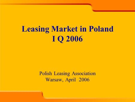Polish Leasing Association Warsaw, April 2006 Leasing Market in Poland I Q 2006.
