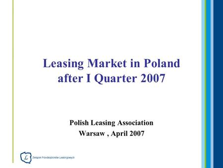 Polish Leasing Association Warsaw, April 2007 Leasing Market in Poland after I Quarter 2007.