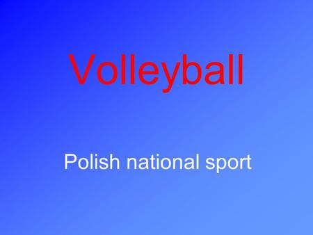 Volleyball Polish national sport. Volleyball is a team sport. Players play on the opposite sides of the net. They try to ground the ball on the others.