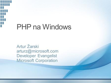 PHP na Windows Artur Żarski Developer Evangelist Microsoft Corporation.