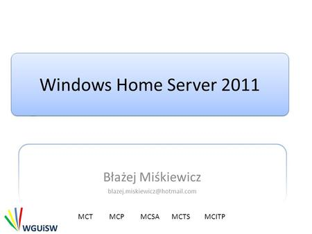 Windows Home Server 2011 Błażej Miśkiewicz MCTMCP MCSA MCTS MCITP.
