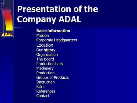 Presentation of the Company ADAL Basic information Mission Corporate Headguarters Location Our history Organisation The Board Production halls Production.