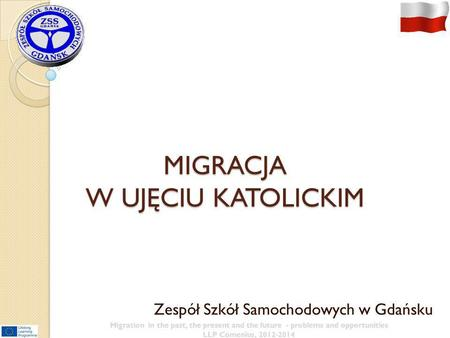 MIGRACJA W UJĘCIU KATOLICKIM Zespół Szkół Samochodowych w Gdańsku Migration in the past, the present and the future - problems and opportunities LLP Comenius,