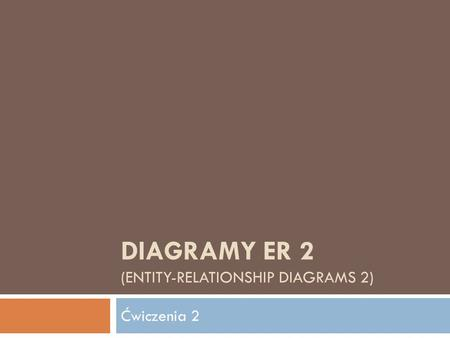 DIAGRAMY ER 2 (ENTITY-RELATIONSHIP DIAGRAMS 2) Ćwiczenia 2.