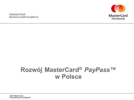 ©2011 MasterCard. Proprietary and Confidential Sebastian Krzyk Business Leader Acceptance Rozwój MasterCard ® PayPass w Polsce.
