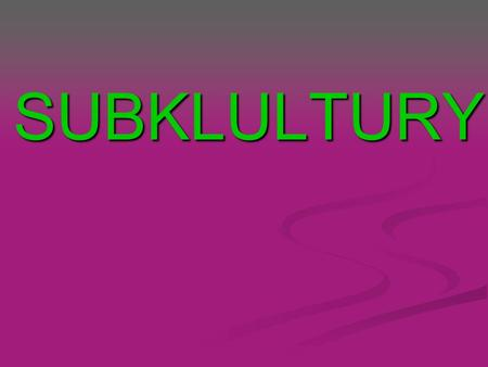 SUBKLULTURY. Co to jest SUBKULTURA? What is a subculture? Subculture - defines a social group and its culture, separated by some criteria, for example,