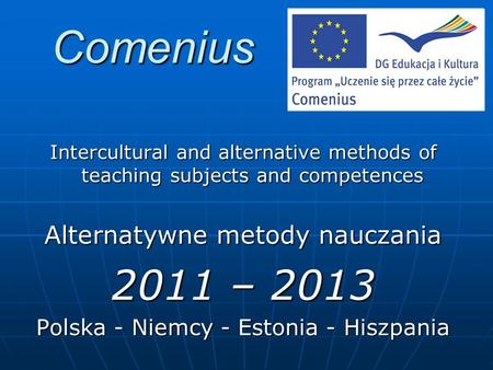 Comenius Intercultural and alternative methods of teaching subjects and competences Alternatywne metody nauczania 2011 – 2013 Polska - Niemcy - Estonia.