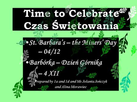 Time to Celebrate Czas Świętowania St. Barbaras – the Miners Day – 04/12 Barbórka – Dzień Górnika – 4 XII Prepared by 1a and 1d and Ms Jolanta Jończyk.