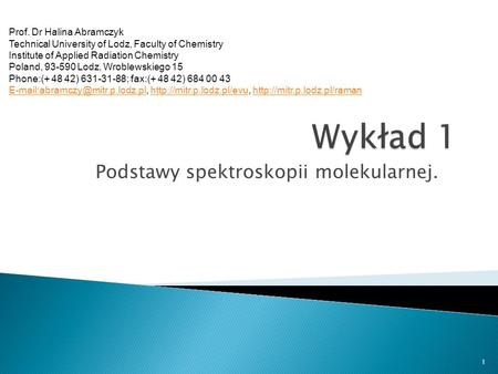 Podstawy spektroskopii molekularnej. 1 Prof. Dr Halina Abramczyk Technical University of Lodz, Faculty of Chemistry Institute of Applied Radiation Chemistry.