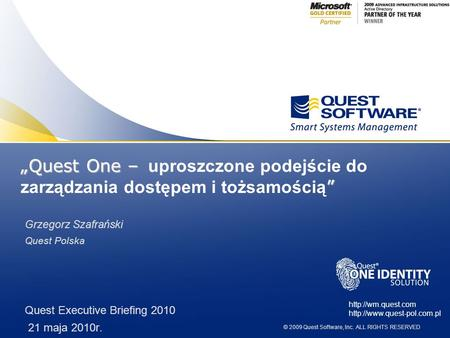 © 2009 Quest Software, Inc. ALL RIGHTS RESERVED Grzegorz Szafrański Quest Polska Quest Executive Briefing 2010 21 maja 2010r.