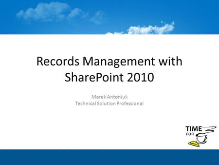 Records Management with SharePoint 2010 Marek Antoniuk Technical Solution Professional.