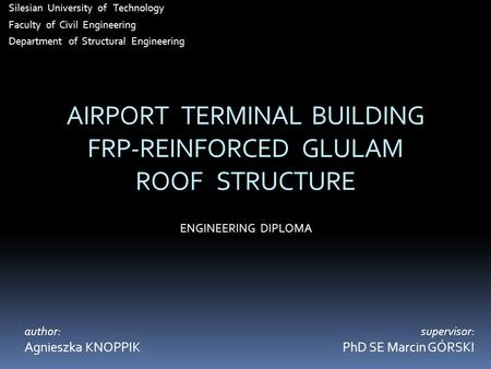 AIRPORT TERMINAL BUILDING FRP-REINFORCED GLULAM ROOF STRUCTURE Silesian University of Technology Faculty of Civil Engineering Department of Structural.