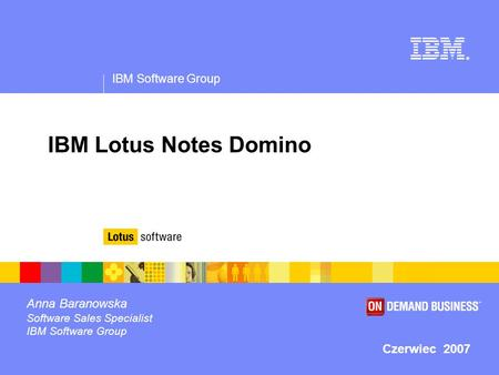IBM Software Group ® IBM Lotus Notes Domino Anna Baranowska Software Sales Specialist IBM Software Group Czerwiec 2007.