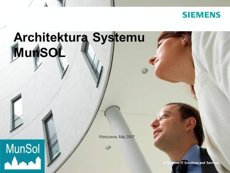 Page 1 Siemens IT Solutions and Services Architektura Systemu MunSOL © Siemens IT Solutions and Services. Warszawa, Maj 2007.