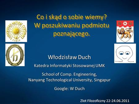 Co i skąd o sobie wiemy? W poszukiwaniu podmiotu poznającego. Włodzisław Duch Katedra Informatyki Stosowanej UMK School of Comp. Engineering, Nanyang Technological.