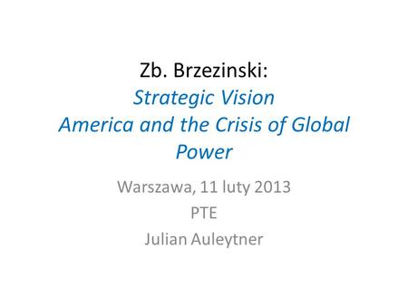 Zb. Brzezinski: Strategic Vision America and the Crisis of Global Power Warszawa, 11 luty 2013 PTE Julian Auleytner.