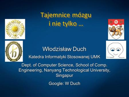Tajemnice mózgu i nie tylko … Włodzisław Duch Katedra Informatyki Stosowanej UMK Dept. of Computer Science, School of Comp. Engineering, Nanyang Technological.