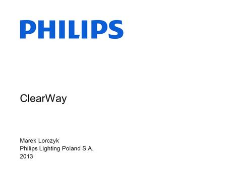 ClearWay Marek Lorczyk Philips Lighting Poland S.A. 2013.