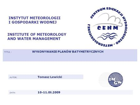 INSTYTUT METEOROLOGII I GOSPODARKI WODNEJ INSTITUTE OF METEOROLOGY AND WATER MANAGEMENT TYTUŁ : WYKONYWANIE PLANÓW BATYMETRYCZNYCH AUTOR: Tomasz Lewicki.