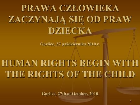 PRAWA CZŁOWIEKA ZACZYNAJĄ SIĘ OD PRAW DZIECKA Gorlice, 27 października 2010 r. HUMAN RIGHTS BEGIN WITH THE RIGHTS OF THE CHILD Gorlice, 27th of October,