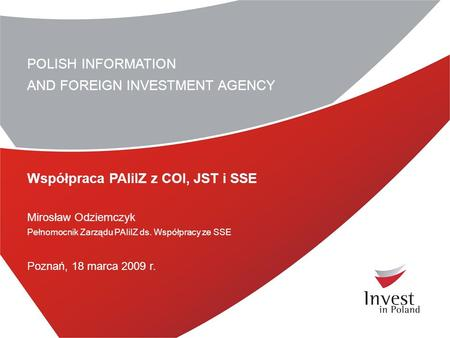 POLISH INFORMATION AND FOREIGN INVESTMENT AGENCY Współpraca PAIiIZ z COI, JST i SSE Mirosław Odziemczyk Pełnomocnik Zarządu PAIiIZ ds. Współpracy ze SSE.