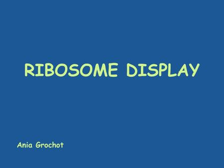 RIBOSOME DISPLAY Ania Grochot.