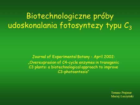Biotechnologiczne próby udoskonalania fotosyntezy typu C 3 Journal of Experimental Botany - April 2002: Overexprssion of C4-cycle enzymes in transgenic.