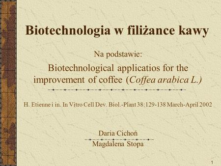 1 Biotechnologia w filiżance kawy Na podstawie: Biotechnological applicatios for the improvement of coffee (Coffea arabica L.) H. Etienne i in. In Vitro.