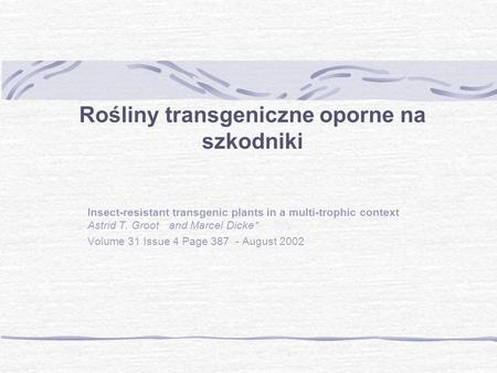 Rośliny transgeniczne oporne na szkodniki Insect-resistant transgenic plants in a multi-trophic context Astrid T. Groot and Marcel Dicke* Volume 31 Issue.