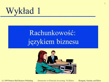 1 (c) 1999 Prentice Hall Business Publishing Introduction to Financial Accounting, 7th Edition Horngren, Sundem, and Elliott Wykład 1 Rachunkowość: językiem.