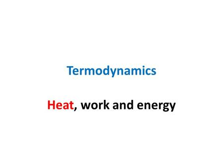 Termodynamics Heat, work and energy.