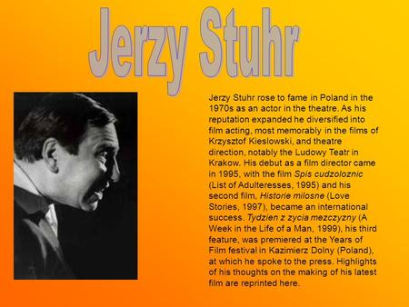 Jerzy Stuhr rose to fame in Poland in the 1970s as an actor in the theatre. As his reputation expanded he diversified into film acting, most memorably.