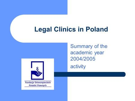 Legal Clinics in Poland Summary of the academic year 2004/2005 activity.
