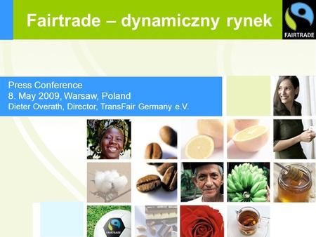 Press Conference 8. May 2009, Warsaw, Poland Dieter Overath, Director, TransFair Germany e.V. Fairtrade – dynamiczny rynek.