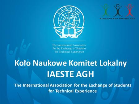 Koło Naukowe Komitet Lokalny IAESTE AGH 26 April 2013 The International Association for the Exchange of Students for Technical Experience.