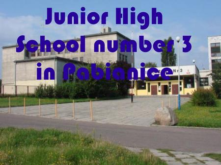 Junior High School number 3 in Pabianice. The Junior High School number 3 in Pabianice is one of the biggest schools in Poland. There are about 650 students.